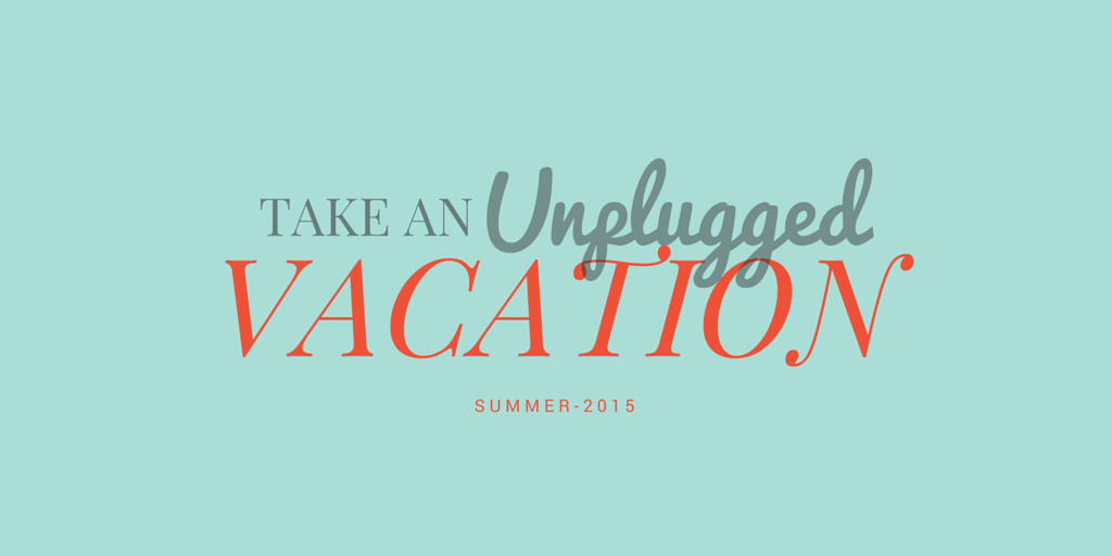Why You Need an Unplugged Vacation